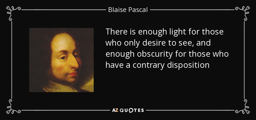 There is enough light for those who only desire to see, and enough obscurity for those who have a contrary disposition - Blaise Pascal