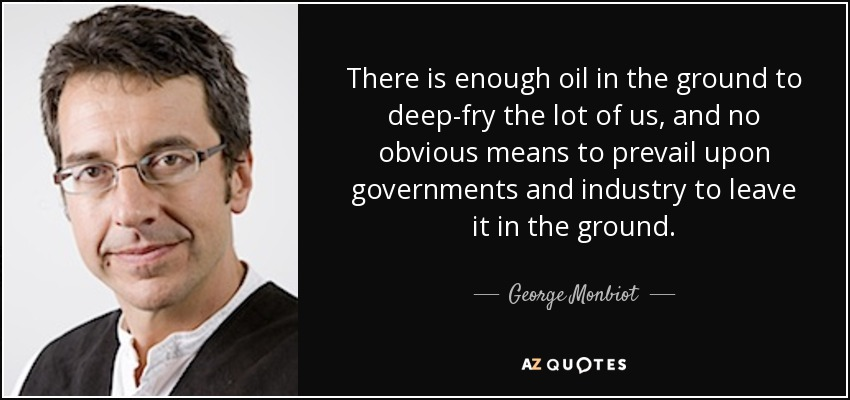 There is enough oil in the ground to deep-fry the lot of us, and no obvious means to prevail upon governments and industry to leave it in the ground. - George Monbiot