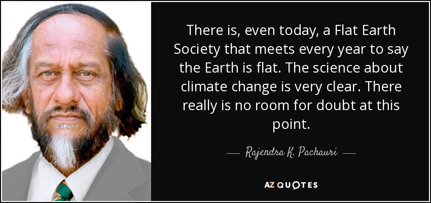 There is, even today, a Flat Earth Society that meets every year to say the Earth is flat. The science about climate change is very clear. There really is no room for doubt at this point. - Rajendra K. Pachauri