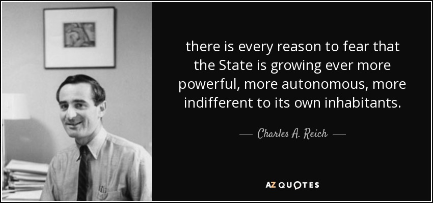 there is every reason to fear that the State is growing ever more powerful, more autonomous, more indifferent to its own inhabitants. - Charles A. Reich
