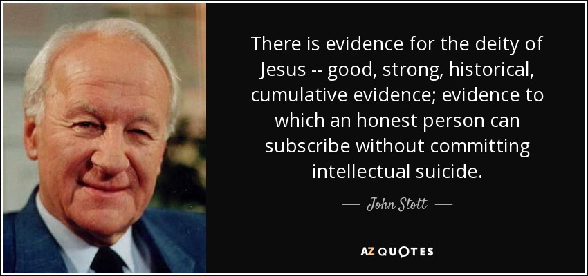 There is evidence for the deity of Jesus -- good, strong, historical , cumulative evidence; evidence to which an honest person can subscribe without committing intellectual suicide. - John Stott