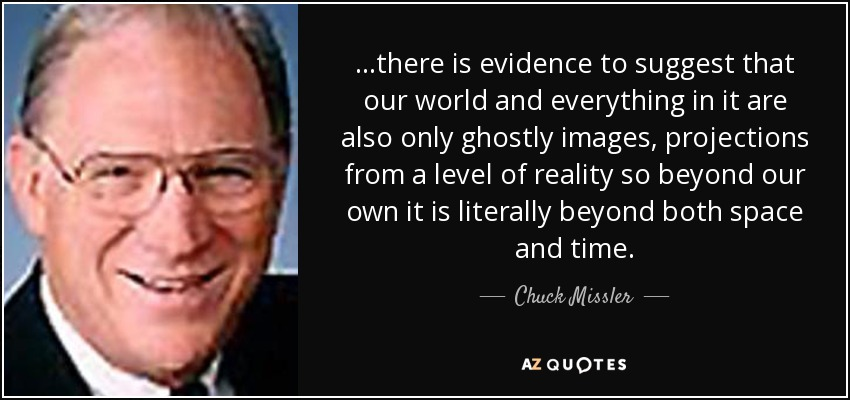...there is evidence to suggest that our world and everything in it are also only ghostly images, projections from a level of reality so beyond our own it is literally beyond both space and time. - Chuck Missler