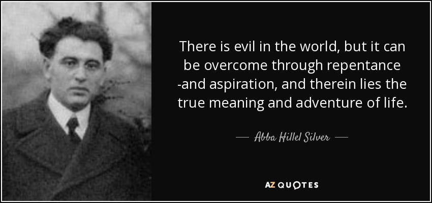 There is evil in the world, but it can be overcome through repentance ­and aspiration, and therein lies the true meaning and adventure of life. - Abba Hillel Silver