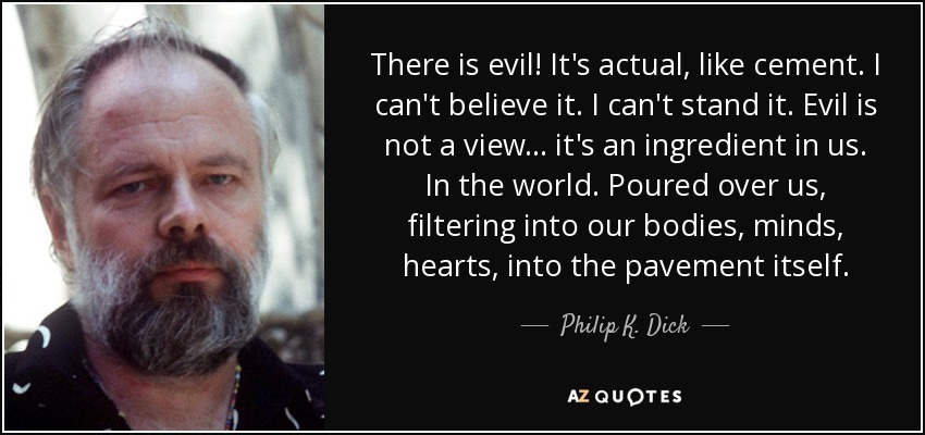 There is evil! It's actual, like cement. I can't believe it. I can't stand it. Evil is not a view ... it's an ingredient in us. In the world. Poured over us, filtering into our bodies, minds, hearts, into the pavement itself. - Philip K. Dick