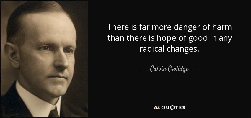 There is far more danger of harm than there is hope of good in any radical changes. - Calvin Coolidge