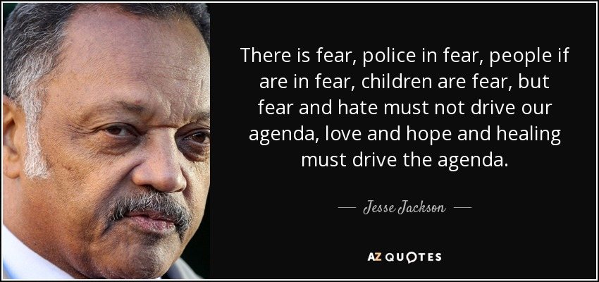 There is fear, police in fear, people if are in fear, children are fear, but fear and hate must not drive our agenda, love and hope and healing must drive the agenda. - Jesse Jackson