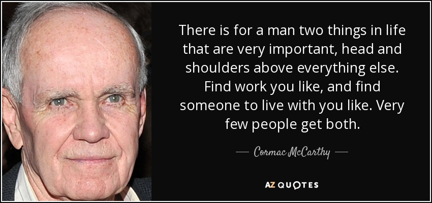 There is for a man two things in life that are very important, head and shoulders above everything else. Find work you like, and find someone to live with you like. Very few people get both. - Cormac McCarthy