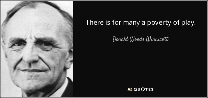There is for many a poverty of play. - Donald Woods Winnicott