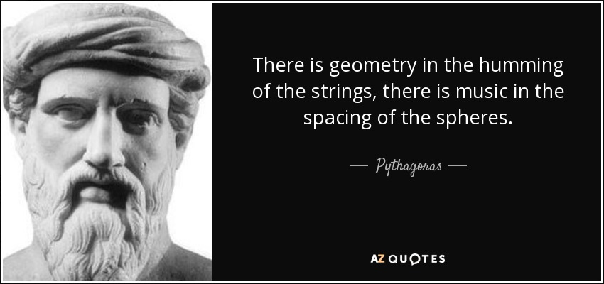 There is geometry in the humming of the strings, there is music in the spacing of the spheres. - Pythagoras