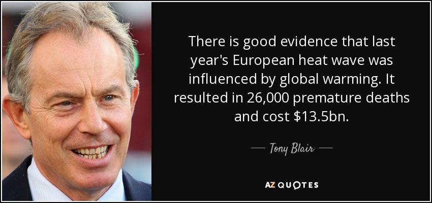 There is good evidence that last year's European heat wave was influenced by global warming. It resulted in 26,000 premature deaths and cost $13.5 billion. - Tony Blair