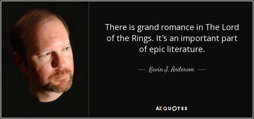 There is grand romance in The Lord of the Rings. It's an important part of epic literature. - Kevin J. Anderson
