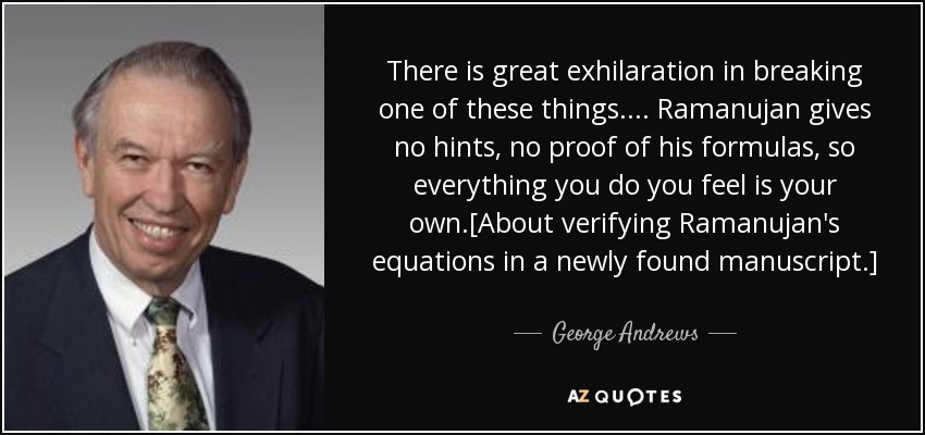 There is great exhilaration in breaking one of these things. ... Ramanujan gives no hints, no proof of his formulas, so everything you do you feel is your own.[About verifying Ramanujan's equations in a newly found manuscript.] - George Andrews