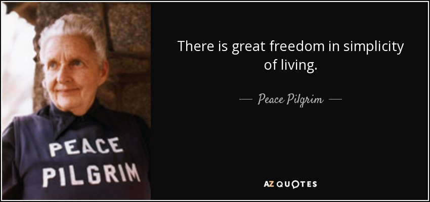 There is great freedom in simplicity of living. - Peace Pilgrim