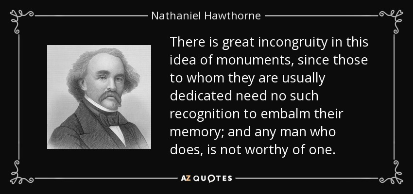 There is great incongruity in this idea of monuments, since those to whom they are usually dedicated need no such recognition to embalm their memory; and any man who does, is not worthy of one. - Nathaniel Hawthorne