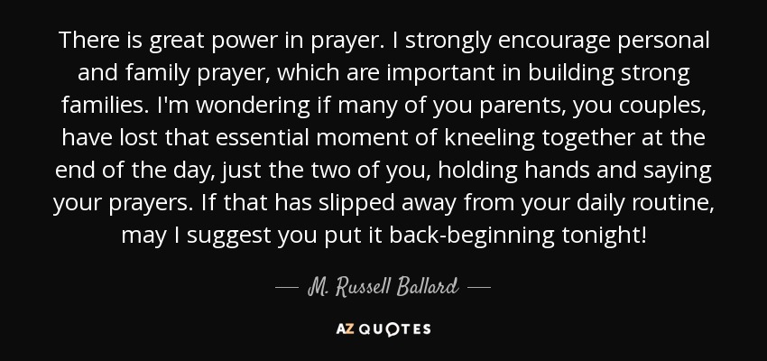 M. Russell Ballard quote: There is great power in prayer. I ...