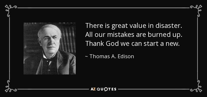 There is great value in disaster. All our mistakes are burned up. Thank God we can start a new. - Thomas A. Edison