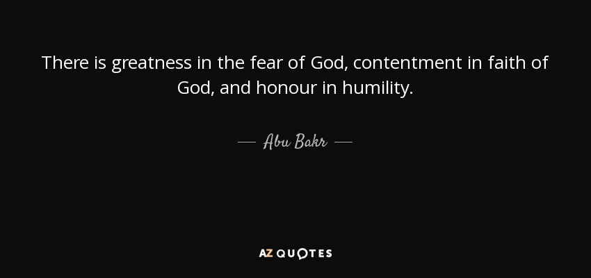 There is greatness in the fear of God, contentment in faith of God, and honour in humility. - Abu Bakr