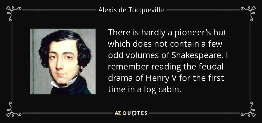 There is hardly a pioneer's hut which does not contain a few odd volumes of Shakespeare. I remember reading the feudal drama of Henry V for the first time in a log cabin. - Alexis de Tocqueville
