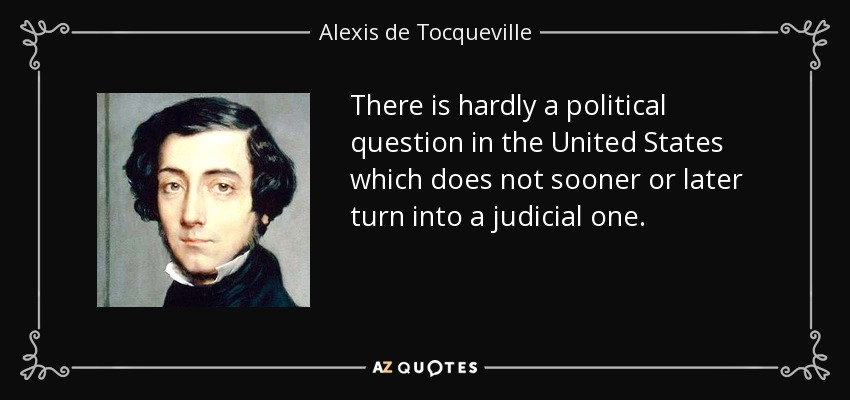 There is hardly a political question in the United States which does not sooner or later turn into a judicial one. - Alexis de Tocqueville
