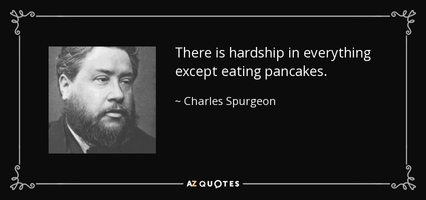 There is hardship in everything except eating pancakes. - Charles Spurgeon