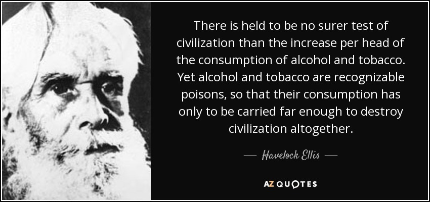 There is held to be no surer test of civilization than the increase per head of the consumption of alcohol and tobacco. Yet alcohol and tobacco are recognizable poisons, so that their consumption has only to be carried far enough to destroy civilization altogether. - Havelock Ellis
