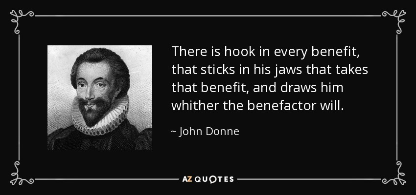 There is hook in every benefit, that sticks in his jaws that takes that benefit, and draws him whither the benefactor will. - John Donne