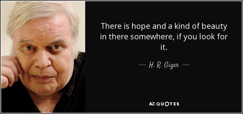 There is hope and a kind of beauty in there somewhere, if you look for it. - H. R. Giger
