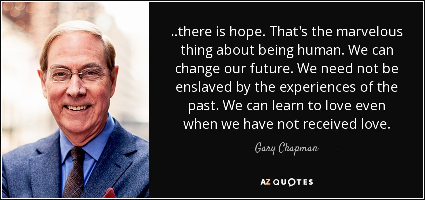 ..there is hope. That's the marvelous thing about being human. We can change our future. We need not be enslaved by the experiences of the past. We can learn to love even when we have not received love. - Gary Chapman