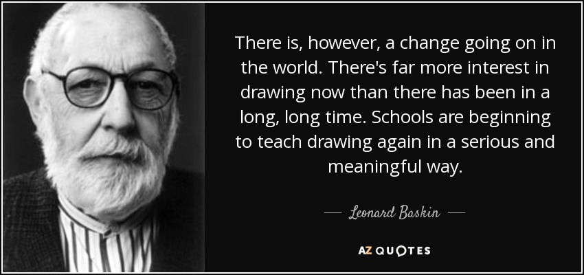 There is, however, a change going on in the world. There's far more interest in drawing now than there has been in a long, long time. Schools are beginning to teach drawing again in a serious and meaningful way. - Leonard Baskin