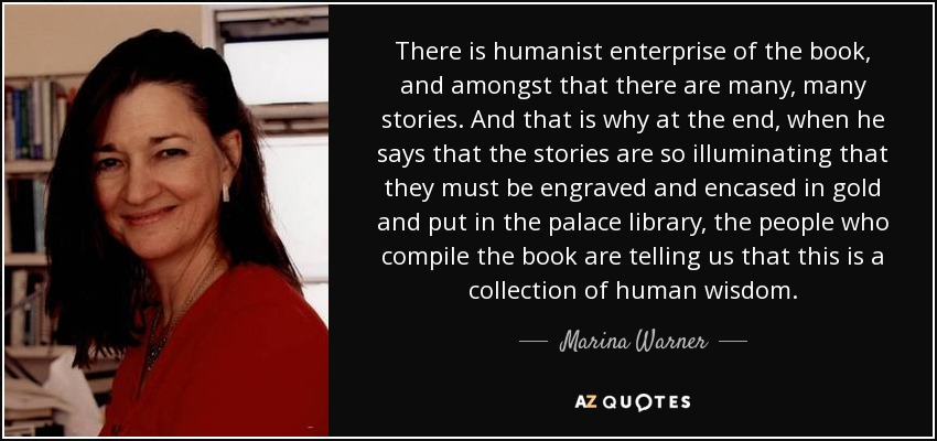 There is humanist enterprise of the book, and amongst that there are many, many stories. And that is why at the end, when he says that the stories are so illuminating that they must be engraved and encased in gold and put in the palace library, the people who compile the book are telling us that this is a collection of human wisdom. - Marina Warner