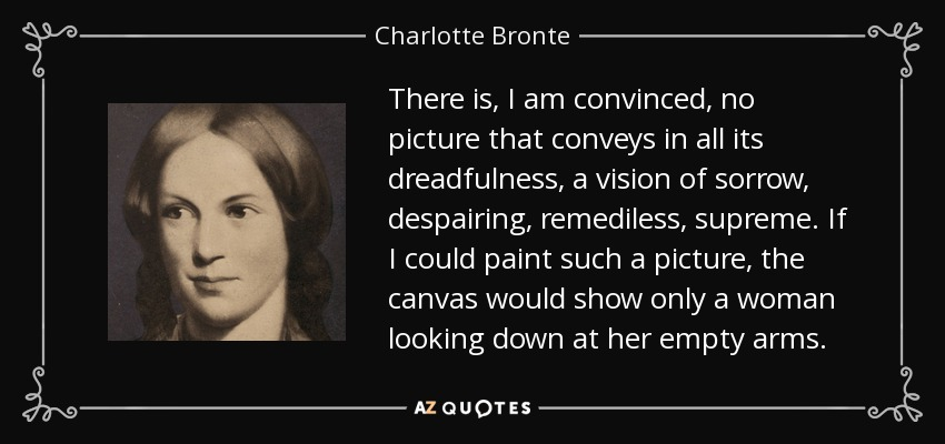 There is, I am convinced, no picture that conveys in all its dreadfulness, a vision of sorrow, despairing, remediless, supreme. If I could paint such a picture, the canvas would show only a woman looking down at her empty arms. - Charlotte Bronte