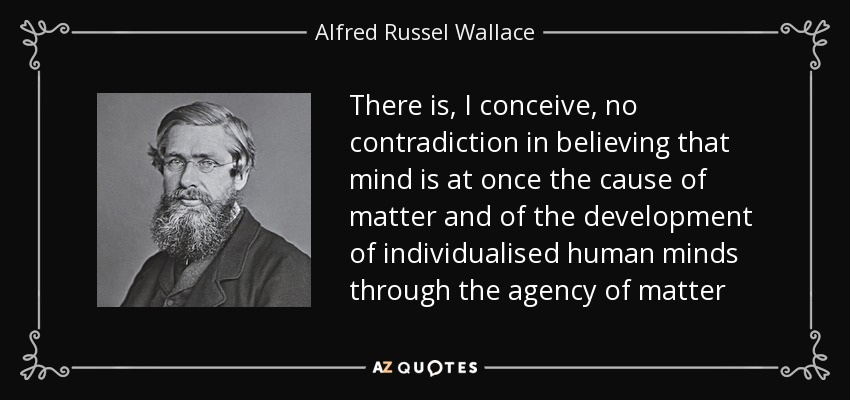 There is, I conceive, no contradiction in believing that mind is at once the cause of matter and of the development of individualised human minds through the agency of matter - Alfred Russel Wallace