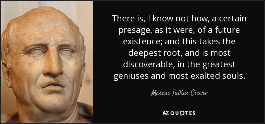 There is, I know not how, a certain presage, as it were, of a future existence; and this takes the deepest root, and is most discoverable, in the greatest geniuses and most exalted souls. - Marcus Tullius Cicero