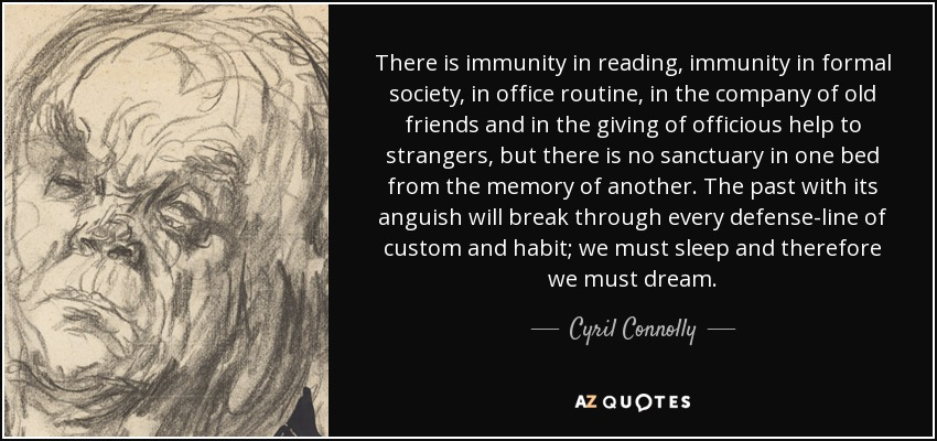 There is immunity in reading, immunity in formal society, in office routine, in the company of old friends and in the giving of officious help to strangers, but there is no sanctuary in one bed from the memory of another. The past with its anguish will break through every defense-line of custom and habit; we must sleep and therefore we must dream. - Cyril Connolly