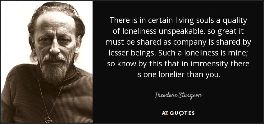 There is in certain living souls a quality of loneliness unspeakable, so great it must be shared as company is shared by lesser beings. Such a loneliness is mine; so know by this that in immensity there is one lonelier than you. - Theodore Sturgeon