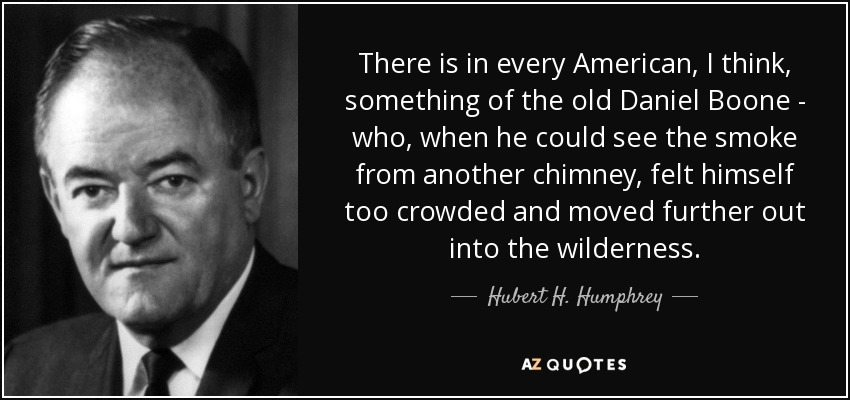 There is in every American, I think, something of the old Daniel Boone - who, when he could see the smoke from another chimney, felt himself too crowded and moved further out into the wilderness. - Hubert H. Humphrey