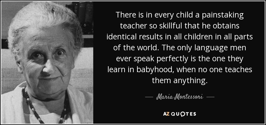 There is in every child a painstaking teacher so skillful that he obtains identical results in all children in all parts of the world. The only language men ever speak perfectly is the one they learn in babyhood, when no one teaches them anything. - Maria Montessori