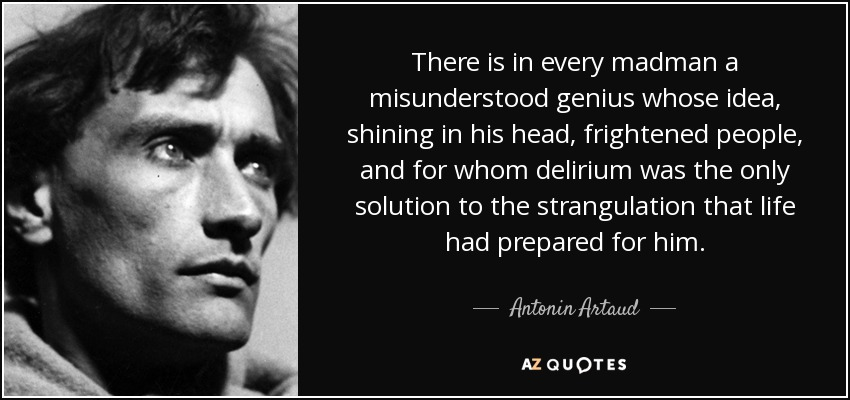 There is in every madman a misunderstood genius whose idea, shining in his head, frightened people, and for whom delirium was the only solution to the strangulation that life had prepared for him. - Antonin Artaud