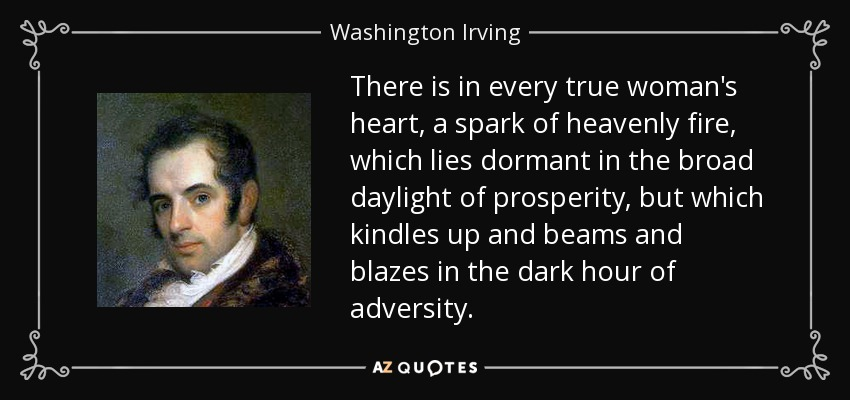 There is in every true woman's heart, a spark of heavenly fire, which lies dormant in the broad daylight of prosperity, but which kindles up and beams and blazes in the dark hour of adversity. - Washington Irving