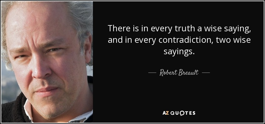 There is in every truth a wise saying, and in every contradiction, two wise sayings. - Robert Breault