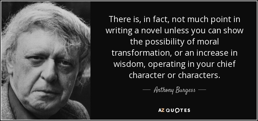 There is, in fact, not much point in writing a novel unless you can show the possibility of moral transformation, or an increase in wisdom, operating in your chief character or characters. - Anthony Burgess