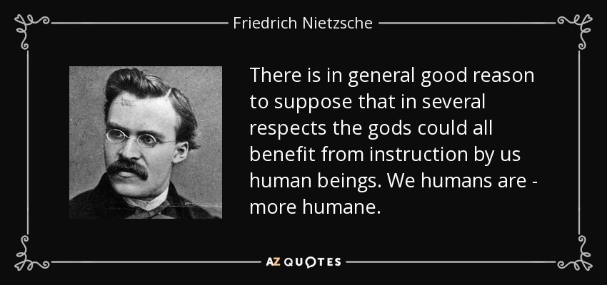 There is in general good reason to suppose that in several respects the gods could all benefit from instruction by us human beings. We humans are - more humane. - Friedrich Nietzsche