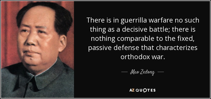 There is in guerrilla warfare no such thing as a decisive battle; there is nothing comparable to the fixed, passive defense that characterizes orthodox war. - Mao Zedong