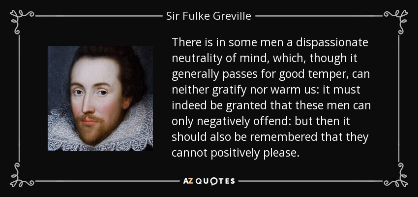 There is in some men a dispassionate neutrality of mind, which, though it generally passes for good temper, can neither gratify nor warm us: it must indeed be granted that these men can only negatively offend: but then it should also be remembered that they cannot positively please. - Sir Fulke Greville
