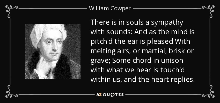 There is in souls a sympathy with sounds: And as the mind is pitch'd the ear is pleased With melting airs, or martial, brisk or grave; Some chord in unison with what we hear Is touch'd within us, and the heart replies. - William Cowper
