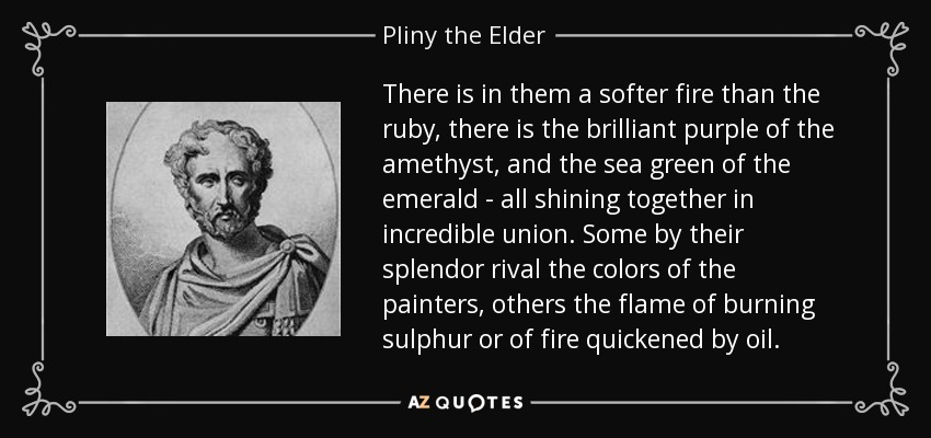 There is in them a softer fire than the ruby, there is the brilliant purple of the amethyst, and the sea green of the emerald - all shining together in incredible union. Some by their splendor rival the colors of the painters, others the flame of burning sulphur or of fire quickened by oil. - Pliny the Elder