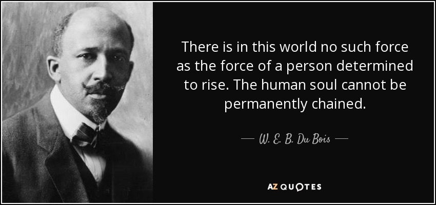 There is in this world no such force as the force of a person determined to rise. The human soul cannot be permanently chained. - W. E. B. Du Bois