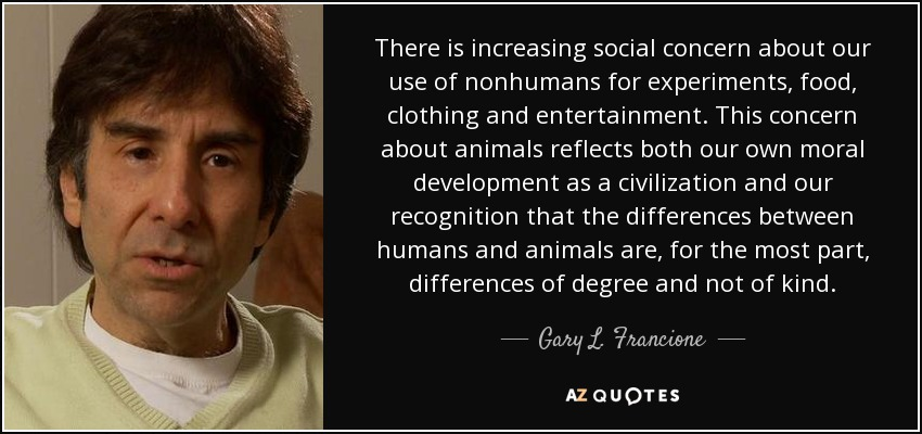 There is increasing social concern about our use of nonhumans for experiments, food, clothing and entertainment. This concern about animals reflects both our own moral development as a civilization and our recognition that the differences between humans and animals are, for the most part, differences of degree and not of kind. - Gary L. Francione