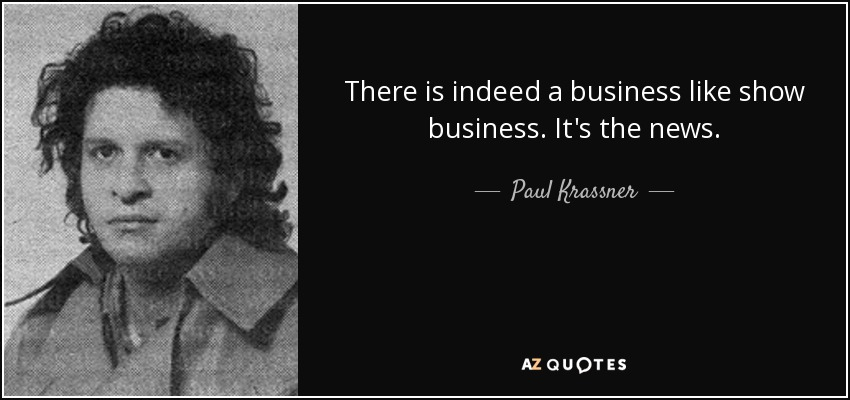 There is indeed a business like show business. It's the news. - Paul Krassner