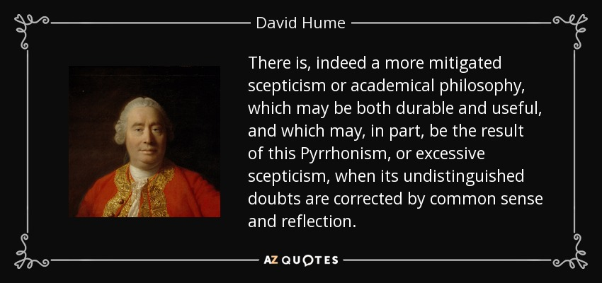 There is, indeed a more mitigated scepticism or academical philosophy, which may be both durable and useful, and which may, in part, be the result of this Pyrrhonism, or excessive scepticism, when its undistinguished doubts are corrected by common sense and reflection. - David Hume